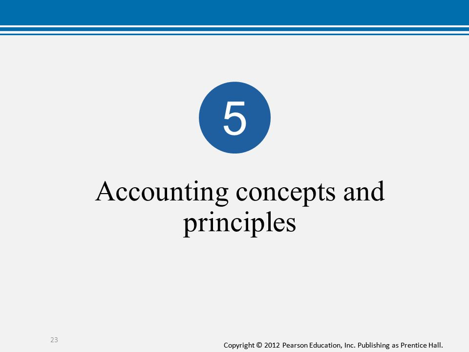 Copyright © 2012 Pearson Education, Inc. Publishing as Prentice Hall. Accounting concepts and principles 23 5