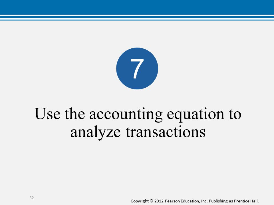 Copyright © 2012 Pearson Education, Inc. Publishing as Prentice Hall. Use the accounting equation to analyze transactions 32 7