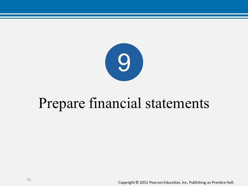 Copyright © 2012 Pearson Education, Inc. Publishing as Prentice Hall. Prepare financial statements 38 9