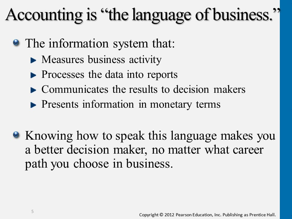 """Copyright © 2012 Pearson Education, Inc. Publishing as Prentice Hall. Accounting is """"the language of business."""" The information system that: Measures"""