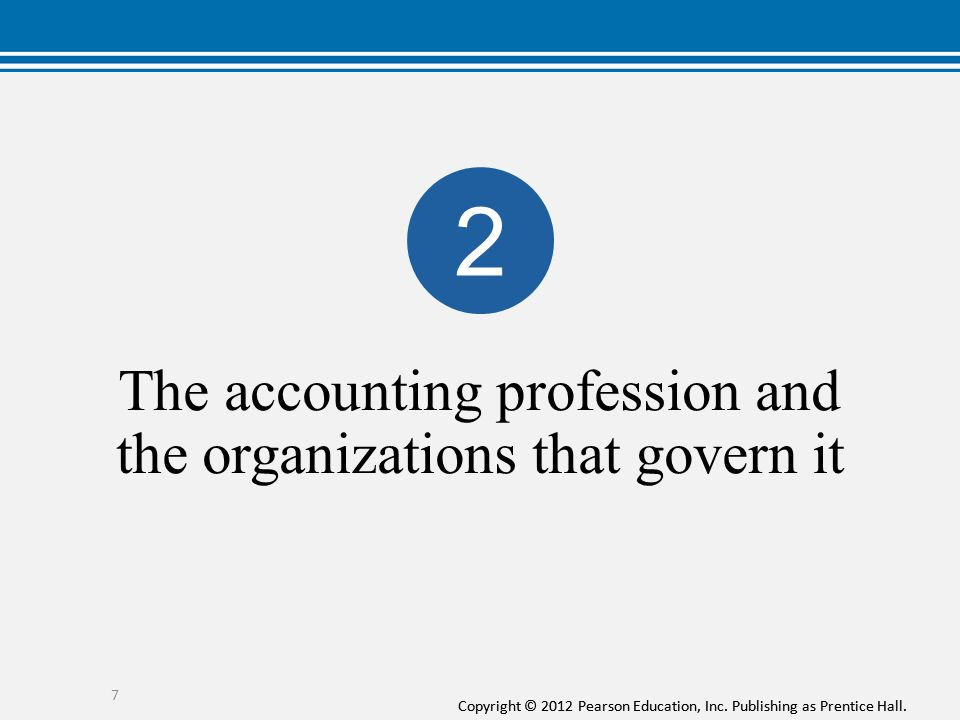 Copyright © 2012 Pearson Education, Inc. Publishing as Prentice Hall. The accounting profession and the organizations that govern it 7 2