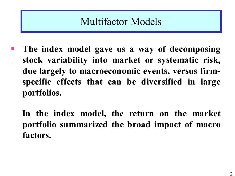 2  The index model gave us a way of decomposing stock variability into market or systematic risk, due largely to macroeconomic events, versus firm- specific effects that can be diversified in large portfolios.