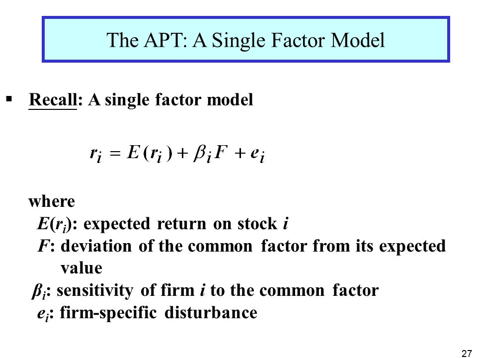 27  Recall: A single factor model The APT: A Single Factor Model where E(r i ): expected return on stock i F: deviation of the common factor from its expected value β i : sensitivity of firm i to the common factor e i : firm-specific disturbance