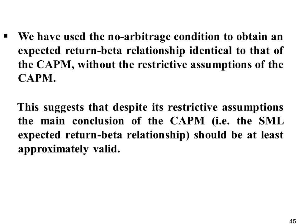 45  We have used the no-arbitrage condition to obtain an expected return-beta relationship identical to that of the CAPM, without the restrictive assumptions of the CAPM.