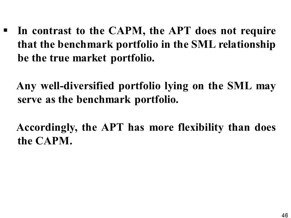 46  In contrast to the CAPM, the APT does not require that the benchmark portfolio in the SML relationship be the true market portfolio.