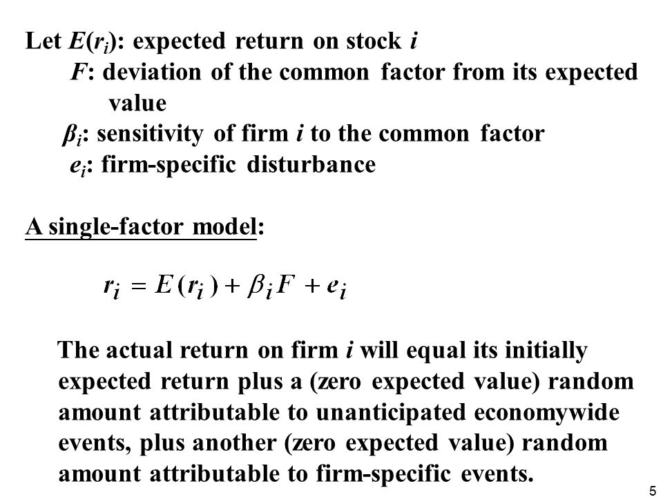 5 Let E(r i ): expected return on stock i F: deviation of the common factor from its expected value β i : sensitivity of firm i to the common factor e i : firm-specific disturbance A single-factor model: The actual return on firm i will equal its initially expected return plus a (zero expected value) random amount attributable to unanticipated economywide events, plus another (zero expected value) random amount attributable to firm-specific events.