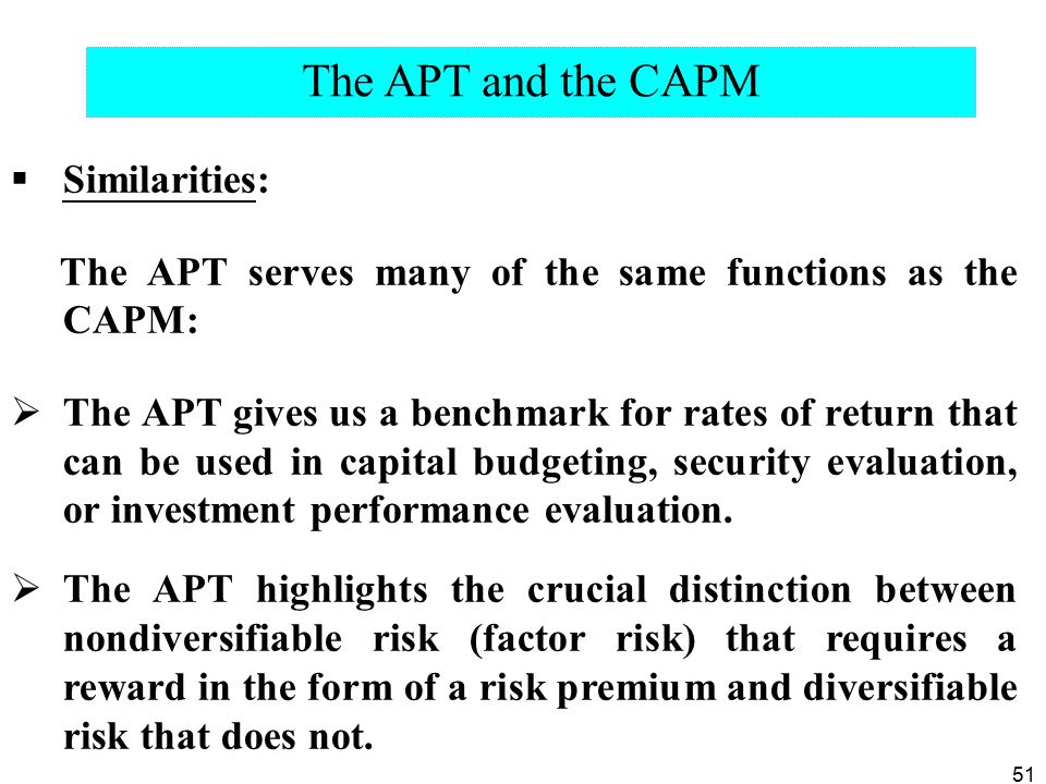51  Similarities: The APT serves many of the same functions as the CAPM:  The APT gives us a benchmark for rates of return that can be used in capital budgeting, security evaluation, or investment performance evaluation.