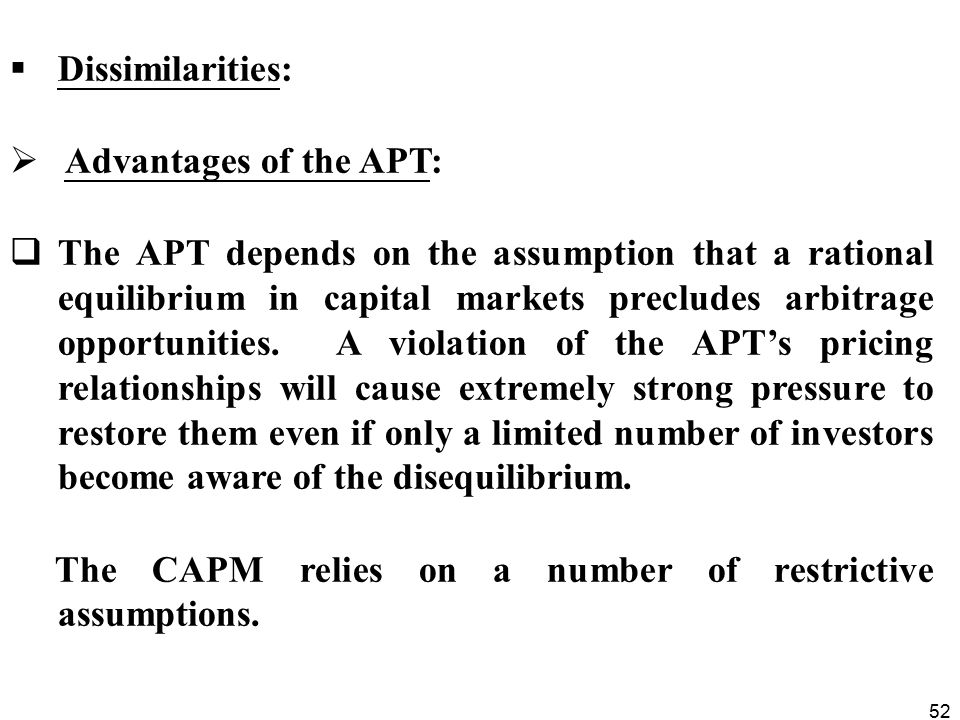 52  Dissimilarities:  Advantages of the APT:  The APT depends on the assumption that a rational equilibrium in capital markets precludes arbitrage opportunities.