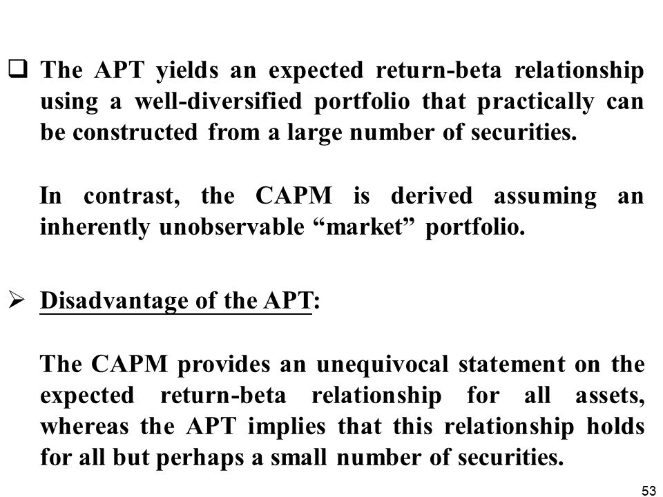 53  The APT yields an expected return-beta relationship using a well-diversified portfolio that practically can be constructed from a large number of securities.
