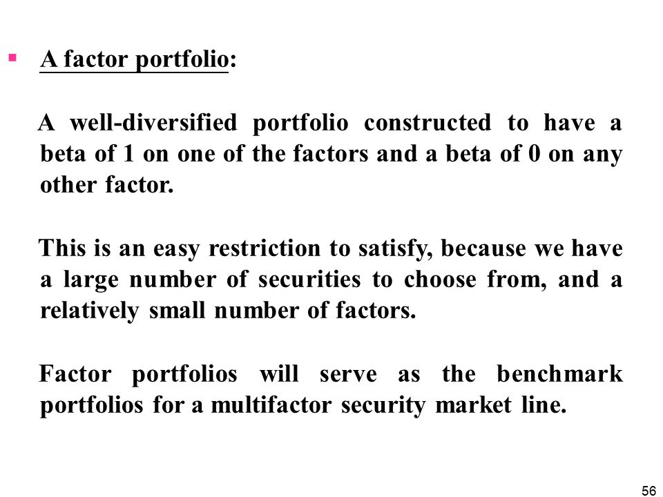 56  A factor portfolio: A well-diversified portfolio constructed to have a beta of 1 on one of the factors and a beta of 0 on any other factor.