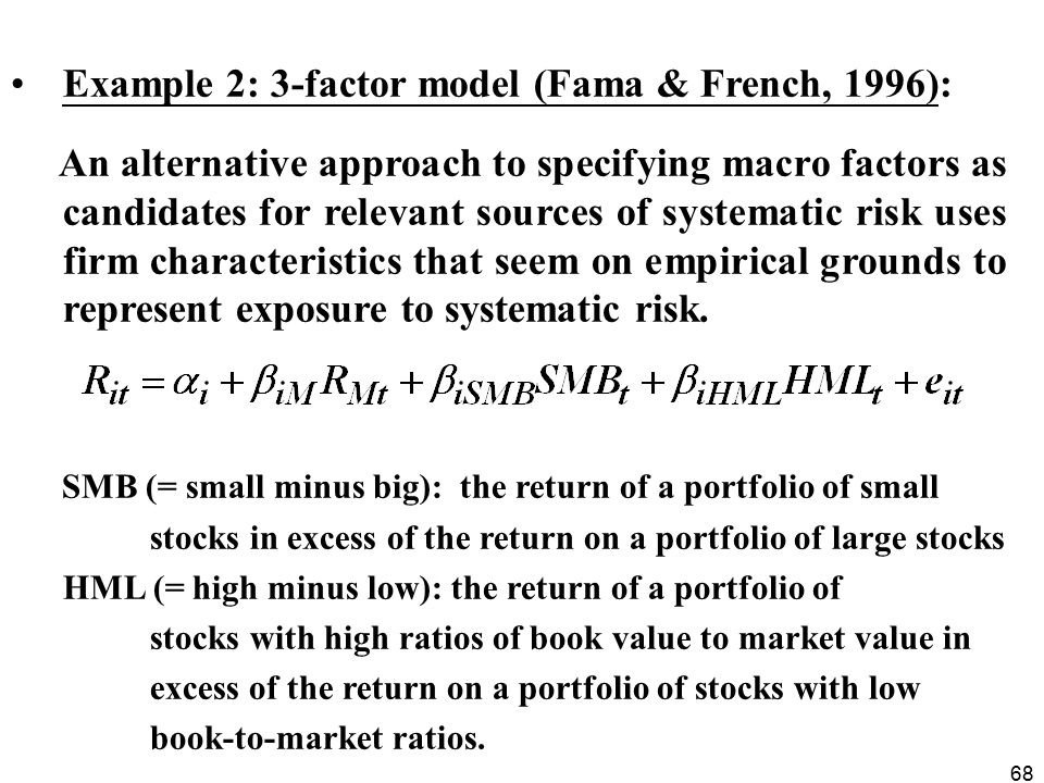68 Example 2: 3-factor model (Fama & French, 1996): An alternative approach to specifying macro factors as candidates for relevant sources of systematic risk uses firm characteristics that seem on empirical grounds to represent exposure to systematic risk.