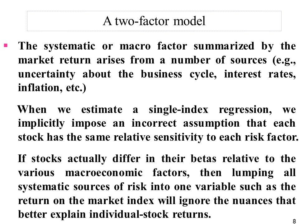 8  The systematic or macro factor summarized by the market return arises from a number of sources (e.g., uncertainty about the business cycle, interest rates, inflation, etc.) When we estimate a single-index regression, we implicitly impose an incorrect assumption that each stock has the same relative sensitivity to each risk factor.