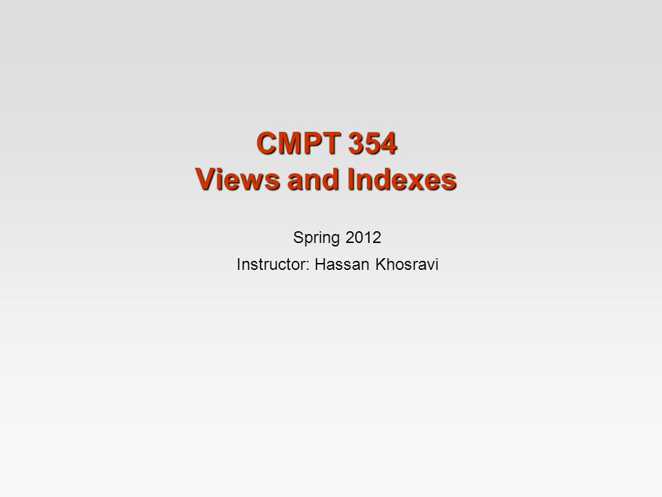 CMPT 354 Views and Indexes Spring 2012 Instructor: Hassan Khosravi