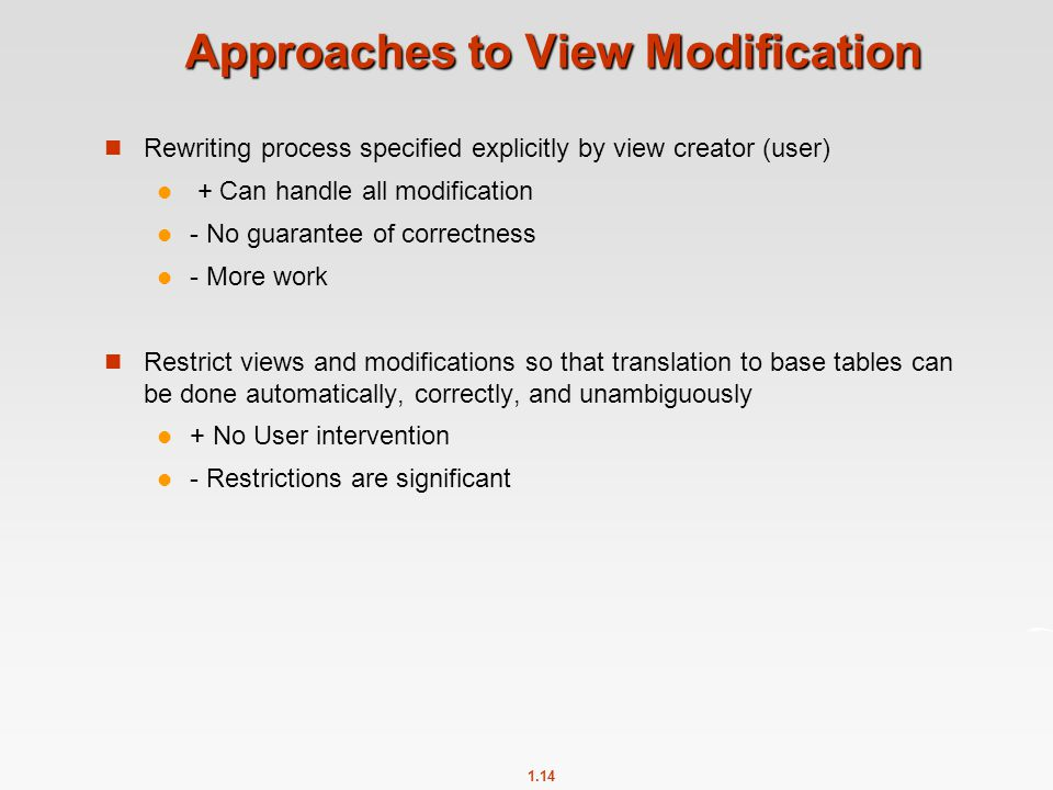 1.14 Approaches to View Modification Rewriting process specified explicitly by view creator (user) + Can handle all modification - No guarantee of correctness - More work Restrict views and modifications so that translation to base tables can be done automatically, correctly, and unambiguously + No User intervention - Restrictions are significant