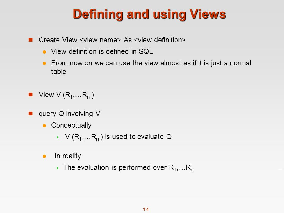 1.4 Defining and using Views Create View As View definition is defined in SQL From now on we can use the view almost as if it is just a normal table View V (R 1,…R n ) query Q involving V Conceptually  V (R 1,…R n ) is used to evaluate Q In reality  The evaluation is performed over R 1,…R n