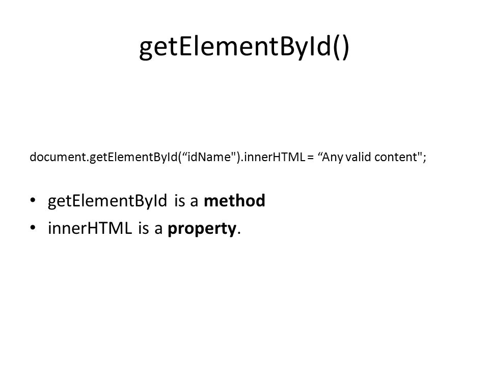 getElementById() document.getElementById( idName ).innerHTML = Any valid content ; getElementById is a method innerHTML is a property.