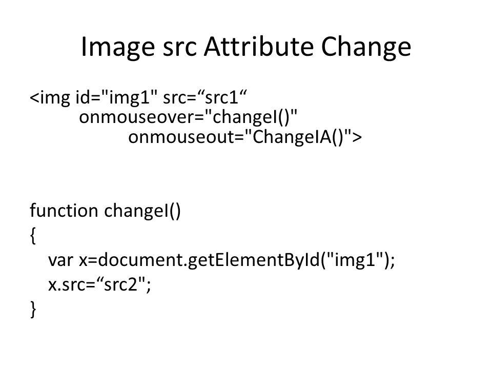 Image src Attribute Change function changeI() { var x=document.getElementById( img1 ); x.src= src2 ; }