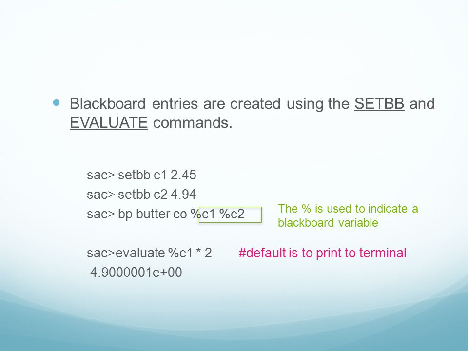 Blackboard entries are created using the SETBB and EVALUATE commands. sac> setbb c1 2.45 sac> setbb c2 4.94 sac> bp butter co %c1 %c2 sac>evaluate %c1