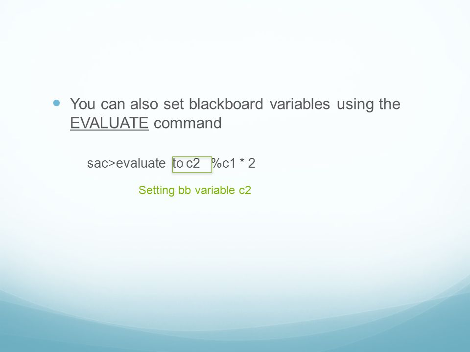 You can also set blackboard variables using the EVALUATE command sac>evaluate to c2 %c1 * 2 Setting bb variable c2