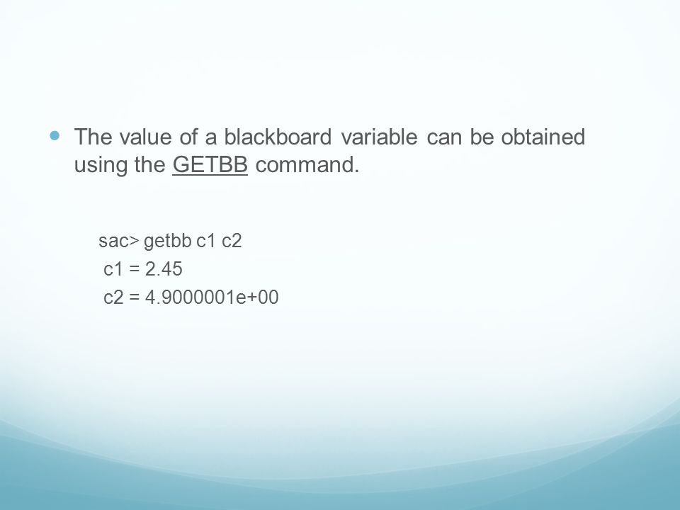 The value of a blackboard variable can be obtained using the GETBB command. sac> getbb c1 c2 c1 = 2.45 c2 = 4.9000001e+00