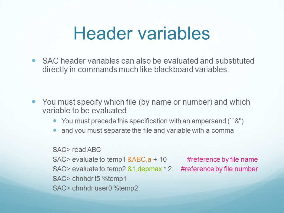 Header variables SAC header variables can also be evaluated and substituted directly in commands much like blackboard variables. You must specify whic