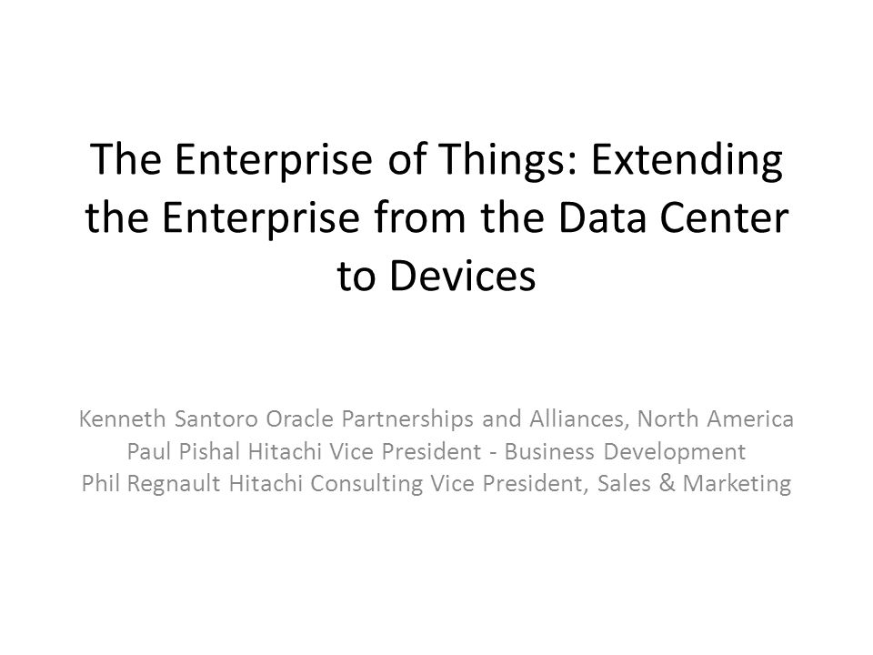 The Enterprise of Things: Extending the Enterprise from the Data Center to Devices Kenneth Santoro Oracle Partnerships and Alliances, North America Paul Pishal Hitachi Vice President - Business Development Phil Regnault Hitachi Consulting Vice President, Sales & Marketing