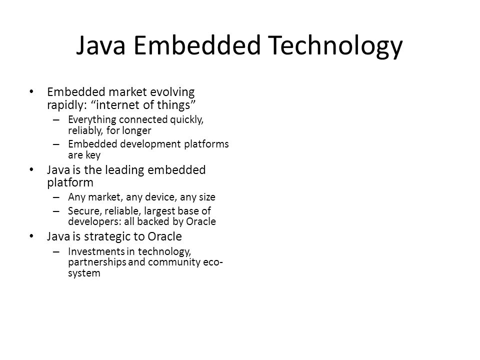 Java Embedded Technology Embedded market evolving rapidly: internet of things – Everything connected quickly, reliably, for longer – Embedded development platforms are key Java is the leading embedded platform – Any market, any device, any size – Secure, reliable, largest base of developers: all backed by Oracle Java is strategic to Oracle – Investments in technology, partnerships and community eco- system