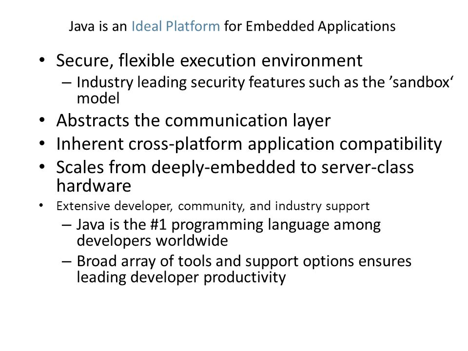 Java is an Ideal Platform for Embedded Applications Secure, flexible execution environment – Industry leading security features such as the 'sandbox' model Abstracts the communication layer Inherent cross-platform application compatibility Scales from deeply-embedded to server-class hardware Extensive developer, community, and industry support – Java is the #1 programming language among developers worldwide – Broad array of tools and support options ensures leading developer productivity