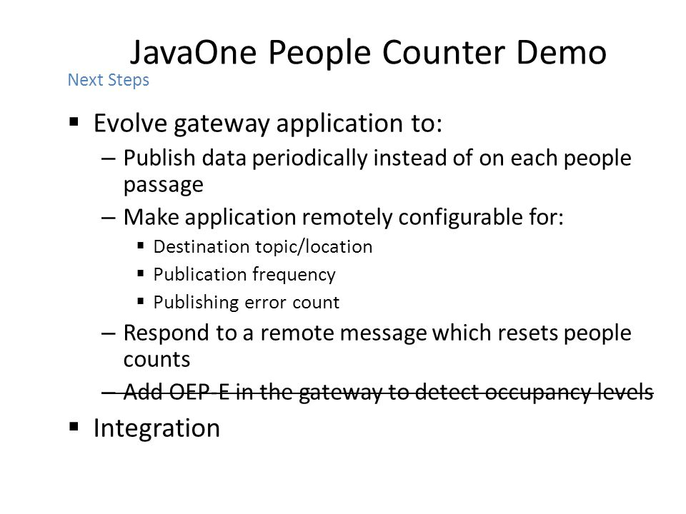 JavaOne People Counter Demo  Evolve gateway application to: – Publish data periodically instead of on each people passage – Make application remotely configurable for:  Destination topic/location  Publication frequency  Publishing error count – Respond to a remote message which resets people counts – Add OEP-E in the gateway to detect occupancy levels  Integration Next Steps