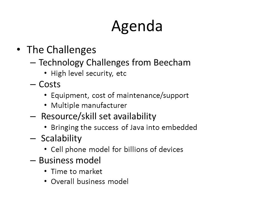Agenda The Challenges – Technology Challenges from Beecham High level security, etc – Costs Equipment, cost of maintenance/support Multiple manufacturer – Resource/skill set availability Bringing the success of Java into embedded – Scalability Cell phone model for billions of devices – Business model Time to market Overall business model