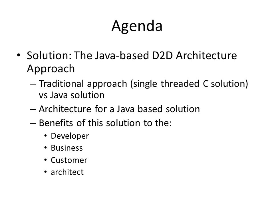Agenda Solution: The Java-based D2D Architecture Approach – Traditional approach (single threaded C solution) vs Java solution – Architecture for a Java based solution – Benefits of this solution to the: Developer Business Customer architect
