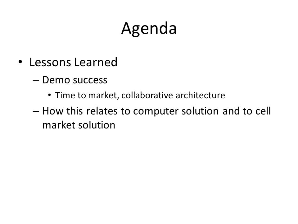 Agenda Lessons Learned – Demo success Time to market, collaborative architecture – How this relates to computer solution and to cell market solution