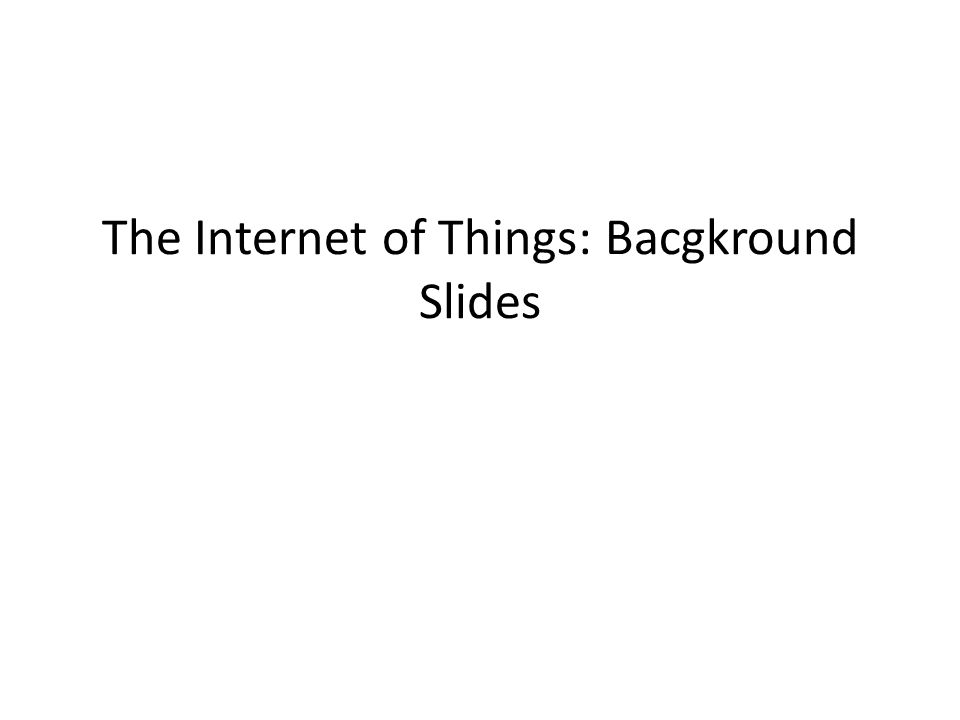 The Internet of Things: Bacgkround Slides