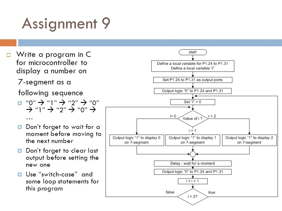 Assignment 9  Write a program in C for microcontroller to display a number on 7-segment as a following sequence  0  1  2  0  1  2  0  …  Don't forget to wait for a moment before moving to the next number  Don't forget to clear last output before setting the new one  Use switch-case and some loop statements for this program