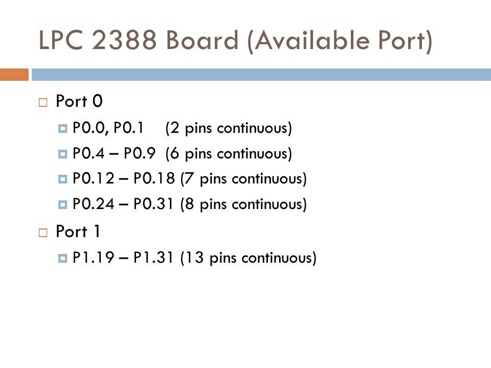 LPC 2388 Board (Available Port)  Port 0  P0.0, P0.1 (2 pins continuous)  P0.4 – P0.9 (6 pins continuous)  P0.12 – P0.18 (7 pins continuous)  P0.24 – P0.31 (8 pins continuous)  Port 1  P1.19 – P1.31 (13 pins continuous)