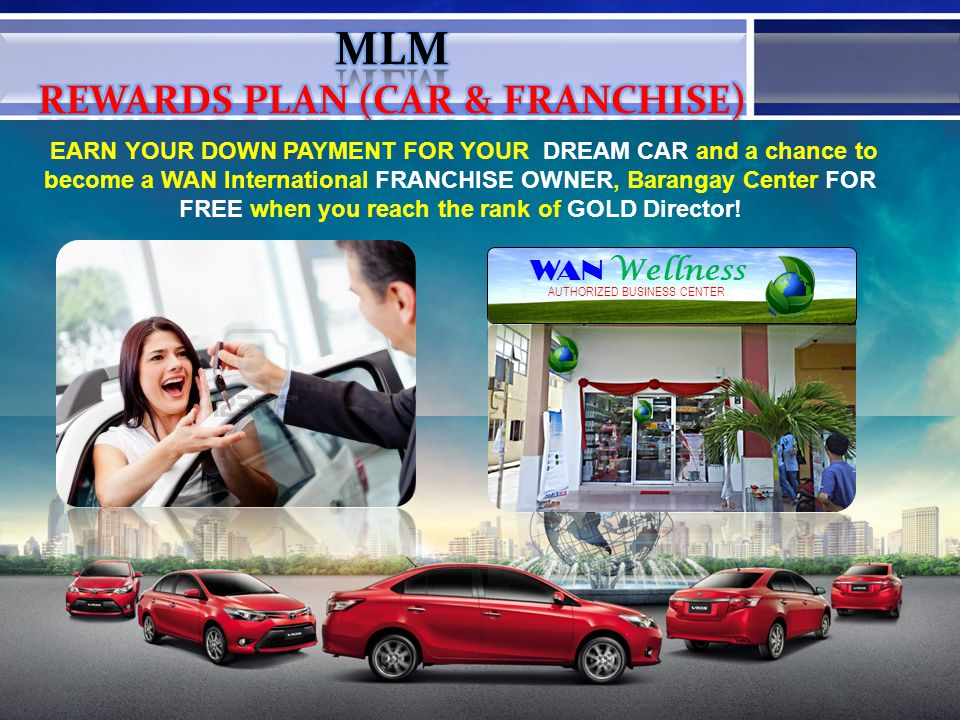 EARN YOUR DOWN PAYMENT FOR YOUR DREAM CAR and a chance to become a WAN International FRANCHISE OWNER, Barangay Center FOR FREE when you reach the rank of GOLD Director.