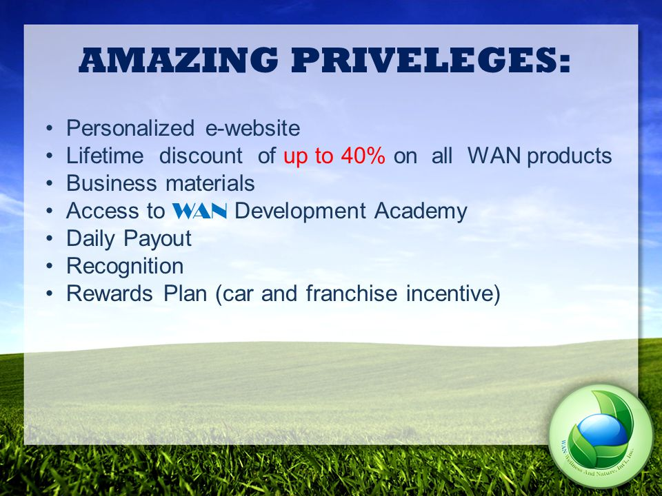 AMAZING PRIVELEGES: Personalized e-website Lifetime discount of up to 40% on all WAN products Business materials Access to WAN Development Academy Daily Payout Recognition Rewards Plan (car and franchise incentive)