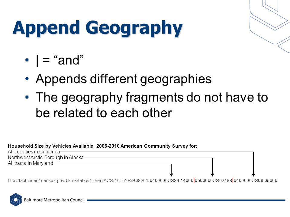 Append Geography | = and Appends different geographies The geography fragments do not have to be related to each other Household Size by Vehicles Available, American Community Survey for: All counties in California Northwest Arctic Borough in Alaska All tracts in Maryland   | US02188 | US