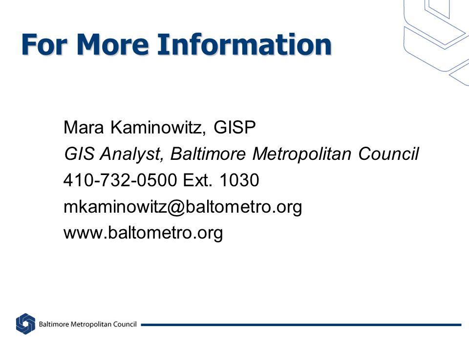 For More Information Mara Kaminowitz, GISP GIS Analyst, Baltimore Metropolitan Council 410-732-0500 Ext.