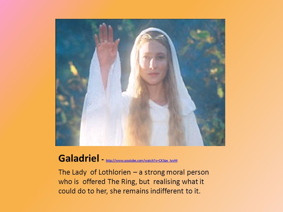 Galadriel - http://www.youtube.com/watch?v=CX3px_Ivs44 http://www.youtube.com/watch?v=CX3px_Ivs44 The Lady of Lothlorien – a strong moral person who is offered The Ring, but realising what it could do to her, she remains indifferent to it.