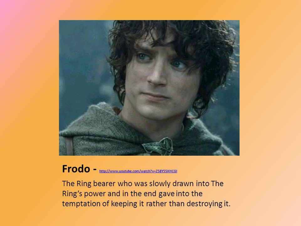 Frodo - http://www.youtube.com/watch?v=Z58Y55XHCGI http://www.youtube.com/watch?v=Z58Y55XHCGI The Ring bearer who was slowly drawn into The Ring's power and in the end gave into the temptation of keeping it rather than destroying it.