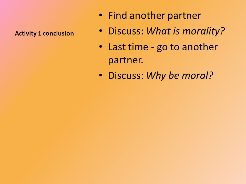 Activity 1 conclusion Find another partner Discuss: What is morality.