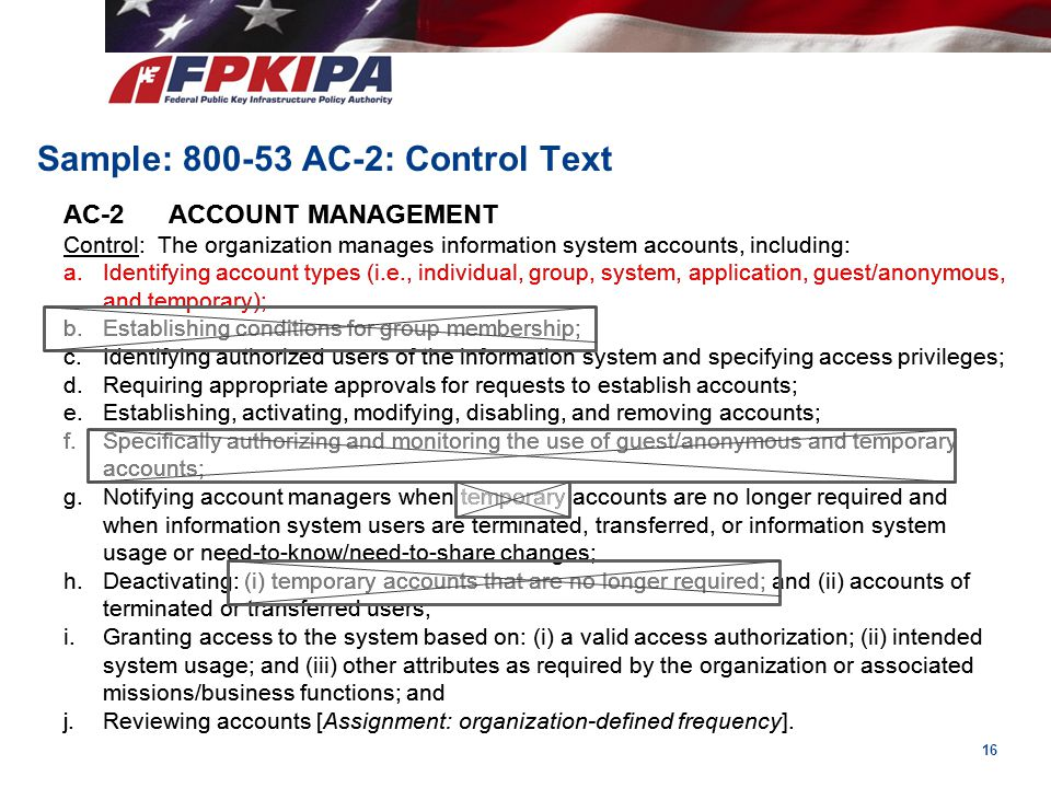 16 Sample: 800-53 AC-2: Control Text AC-2ACCOUNT MANAGEMENT Control: The organization manages information system accounts, including: a.Identifying ac