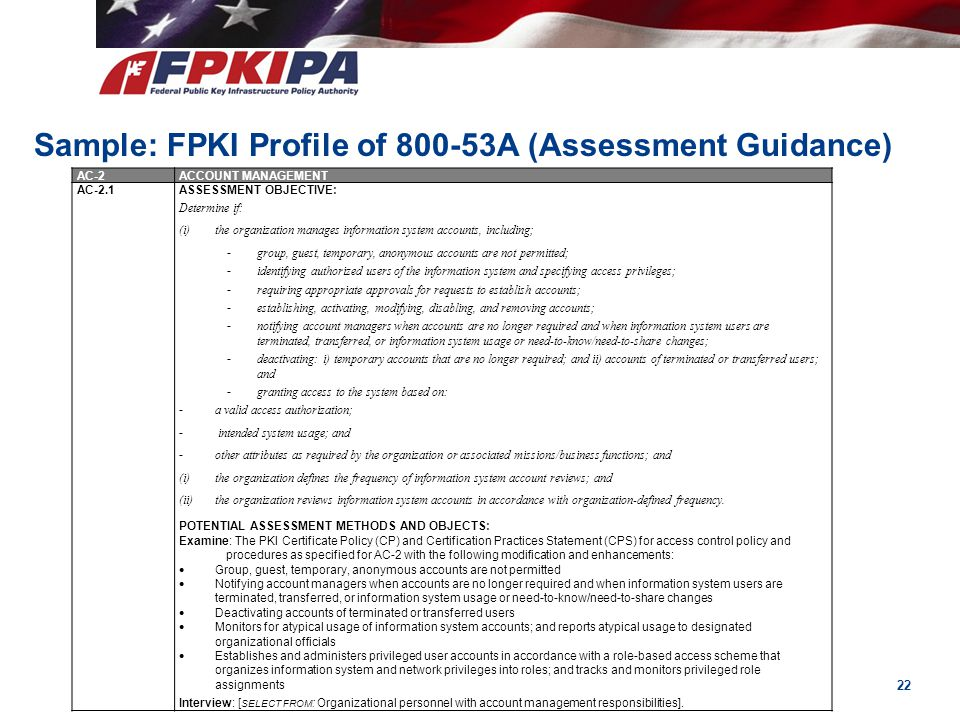 22 Sample: FPKI Profile of 800-53A (Assessment Guidance) AC-2ACCOUNT MANAGEMENT AC-2.1ASSESSMENT OBJECTIVE: Determine if: (i)the organization manages