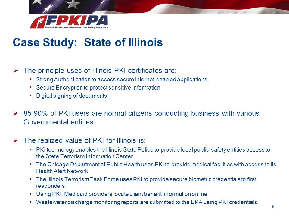 Case Study: State of Illinois  The principle uses of Illinois PKI certificates are:  Strong Authentication to access secure internet-enabled applica