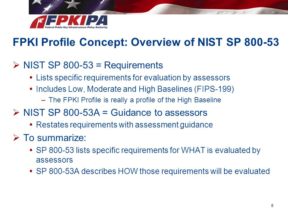 FPKI Profile Concept: Overview of NIST SP 800-53  NIST SP 800-53 = Requirements  Lists specific requirements for evaluation by assessors  Includes