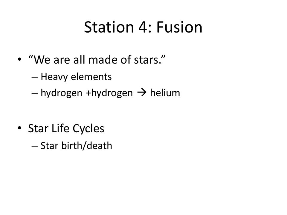 Station 4: Fusion We are all made of stars. – Heavy elements – hydrogen +hydrogen  helium Star Life Cycles – Star birth/death