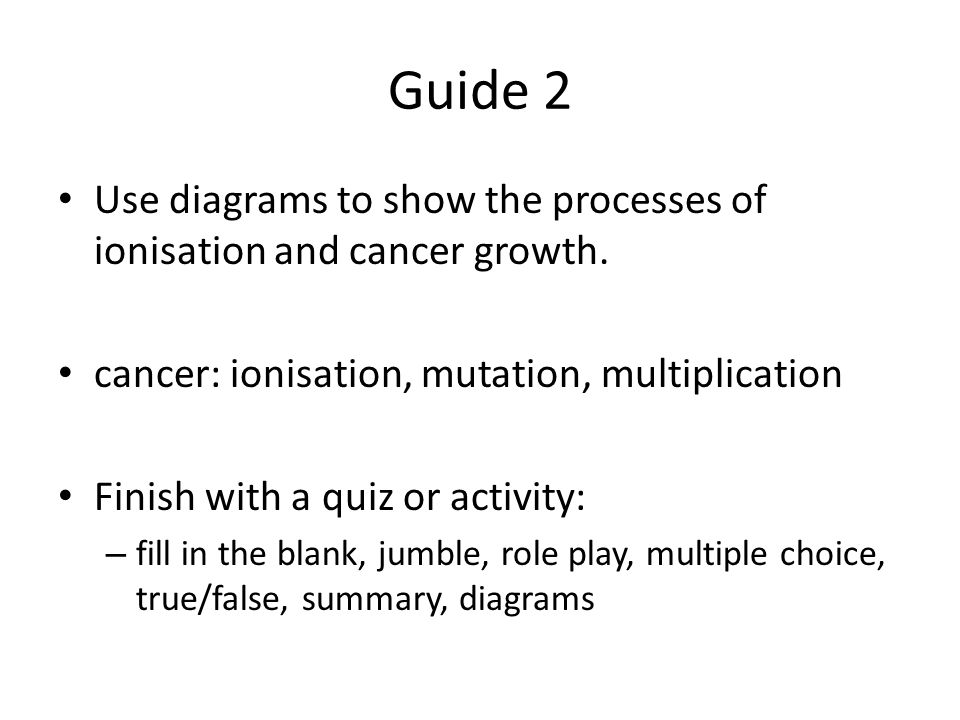 Guide 2 Use diagrams to show the processes of ionisation and cancer growth.