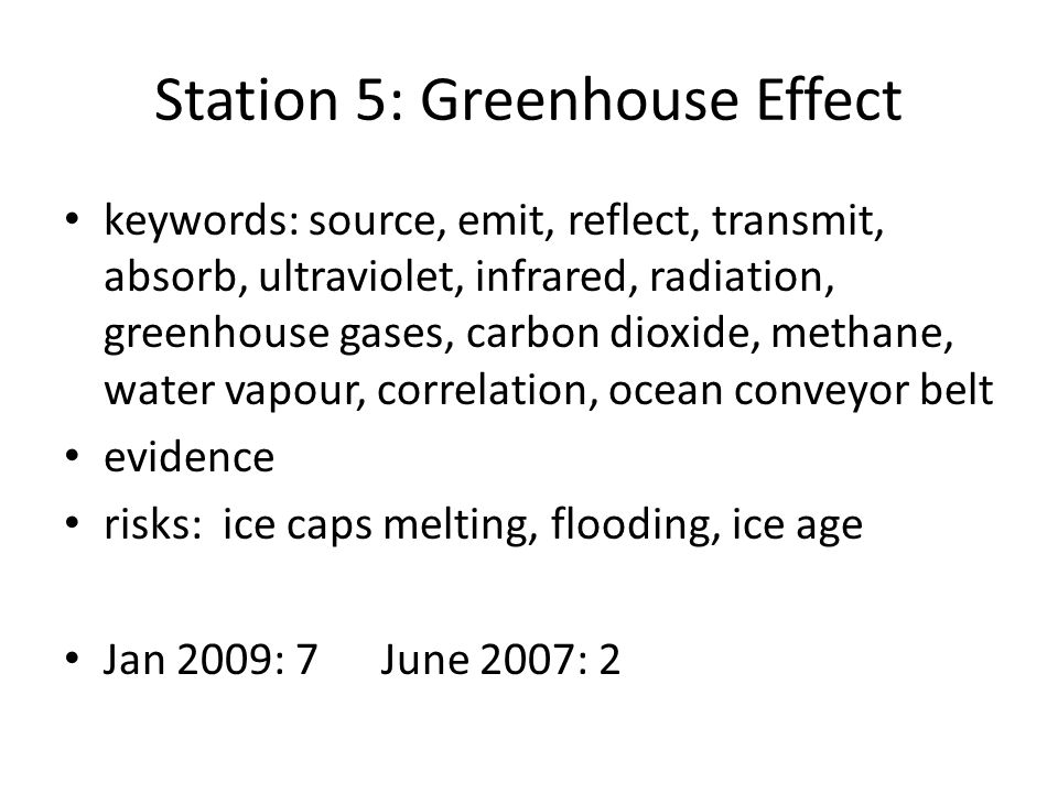 Station 5: Greenhouse Effect keywords: source, emit, reflect, transmit, absorb, ultraviolet, infrared, radiation, greenhouse gases, carbon dioxide, methane, water vapour, correlation, ocean conveyor belt evidence risks: ice caps melting, flooding, ice age Jan 2009: 7June 2007: 2