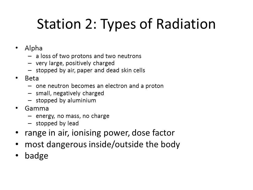 Station 2: Types of Radiation Alpha – a loss of two protons and two neutrons – very large, positively charged – stopped by air, paper and dead skin cells Beta – one neutron becomes an electron and a proton – small, negatively charged – stopped by aluminium Gamma – energy, no mass, no charge – stopped by lead range in air, ionising power, dose factor most dangerous inside/outside the body badge